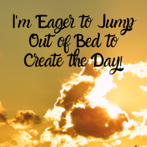 I'm Eager to Jump Out of Bed to Create the Day!